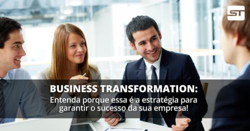 Business Transformation: Entenda porque essa é a estratégia para garantir o sucesso da sua empresa