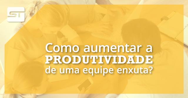 Como aumentar a produtividade de uma equipe enxuta?